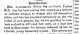 Retribution MRS LONGSHORE POTTS th soi disant Yankee MD who has been touring this country as a lecturer on indecent subjects to women who call themselves ladies and who has practised extensively on the vile bodies of such persons has we are gratified to note been mulcted in 175 and full costs at a trial last week in Manchester for damage inflicted by her on a foolish young unmarried woman This person not