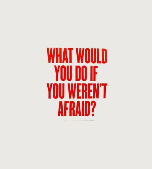 If you weren't afraid.