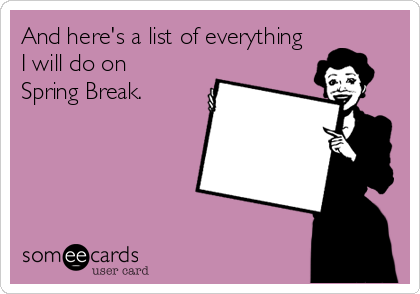someecards.com - And here's a list of everything I will do on Spring Break.
