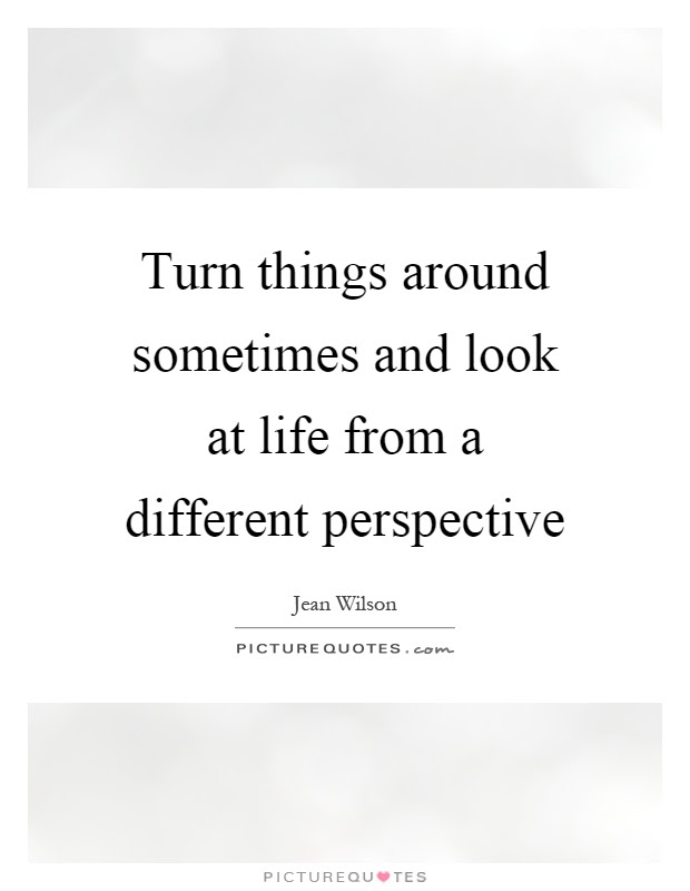 Turn Things Around Sometimes And Look At Life From A Different