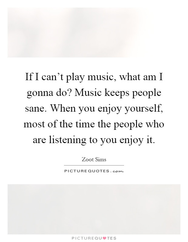 If I can't play music, what am I gonna do? Music keeps people...   Picture Quotes