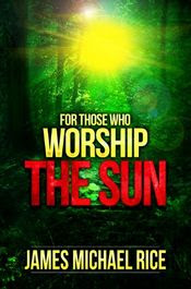For Those Who Worship the Sun by James Michael Rice