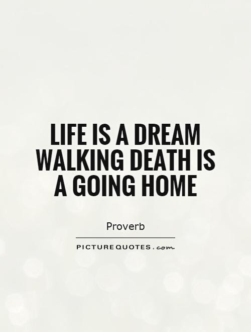 Life Is A Dream Walking Death Is A Going Home Picture Quotes