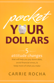 Pocket Your Dollars: 6 Attitude Changes That Will Help You Pay Down Debt, Avoid Financial Stress, and Keep More of What You Make  -              By: Carrie Rocha