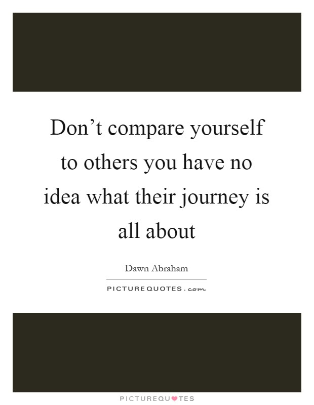 Dont Compare Yourself To Others You Have No Idea What Their