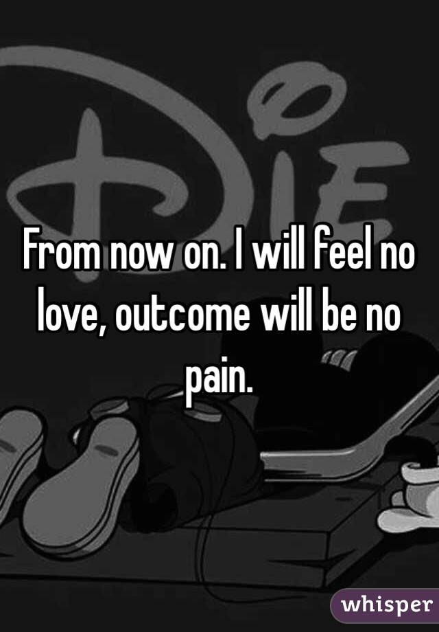From Now On I Will Feel No Love Outcome Will Be No Pain