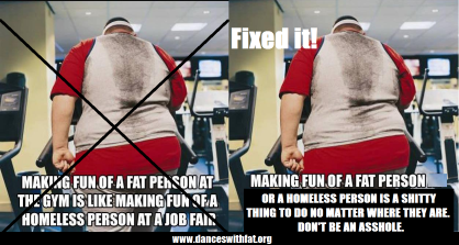 """Original pictures is a fat person on a machine at the gym, photographed from behind with the caption """"Making fun of a fat person at the gym is like making fun of a homeless person at a job fair."""" This image and caption are crossed out, the image is copied on the right with the new caption """"Making fun of a fat person or a homeless person is a shitty thing to do no matter where they are. Don't be an asshole."""""""