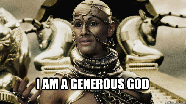 "the persian king in 300 says ""i am a generous god"" and apparently it's a meme"