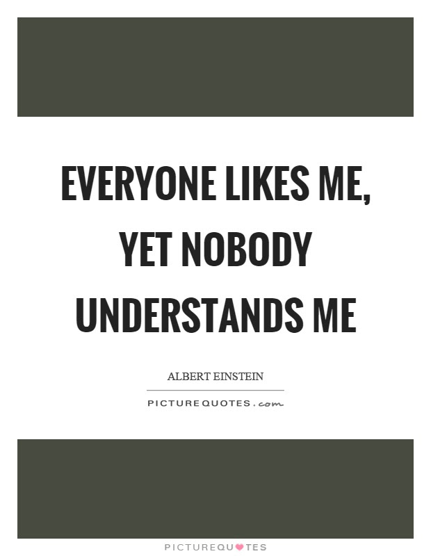 Everyone Likes Me Yet Nobody Understands Me Picture Quotes