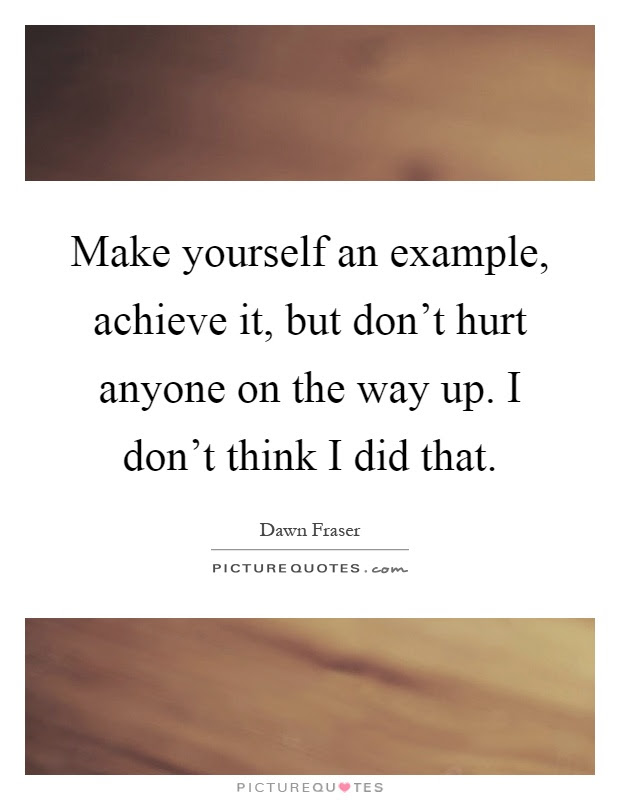 Make Yourself An Example Achieve It But Dont Hurt Anyone On