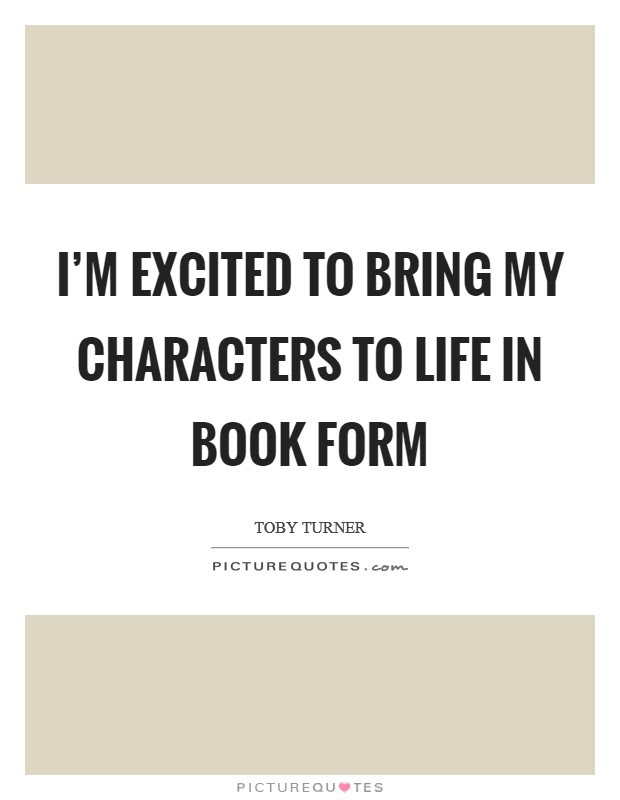 Im Excited To Bring My Characters To Life In Book Form Picture Quotes