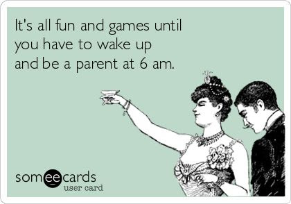 """It's all fun and games until you have to wake up and be a parent at 6 am."""