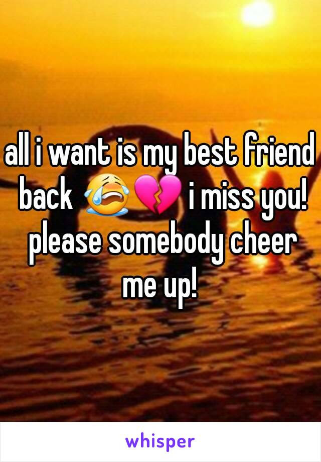 All I Want Is My Best Friend Back I Miss You Please Somebody Cheer