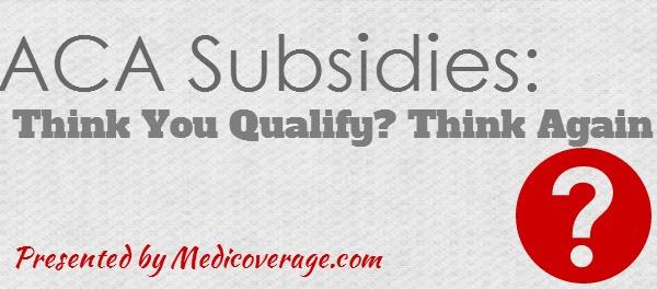 ACA Subsidies: Think You Qualify? Think Again ...