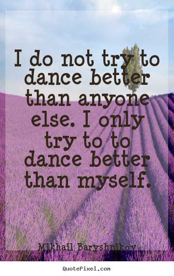 Quote About Motivational I Do Not Try To Dance Better Than Anyone
