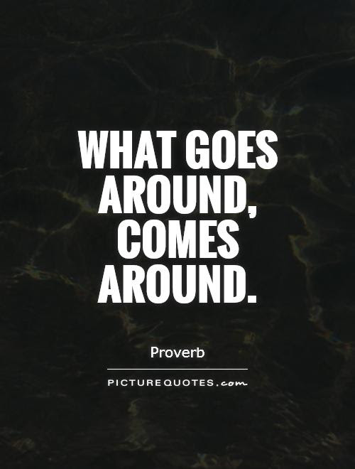 What Goes Around Comes Around Picture Quotes