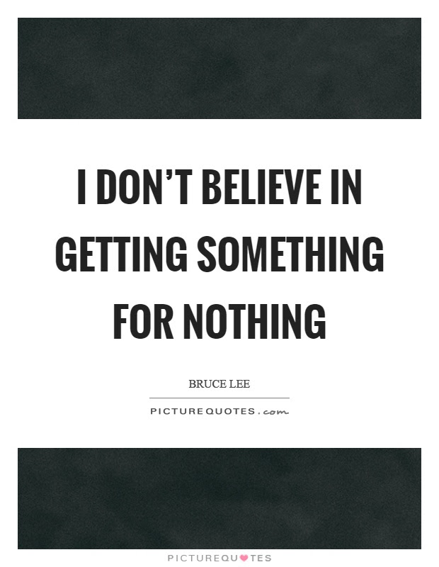 I Dont Believe In Getting Something For Nothing Picture Quotes