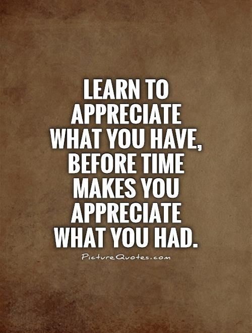 Learn To Appreciate What You Have Before Time Makes You
