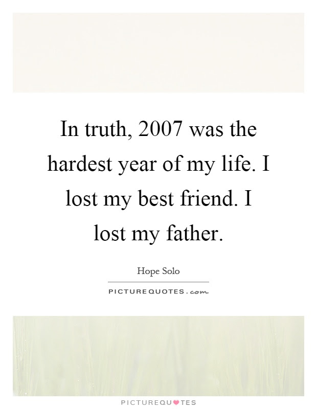 In Truth 2007 Was The Hardest Year Of My Life I Lost My Best