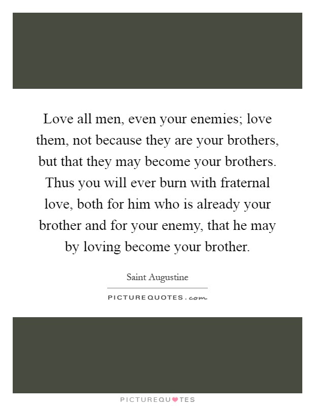 Love All Men Even Your Enemies Love Them Not Because They Are