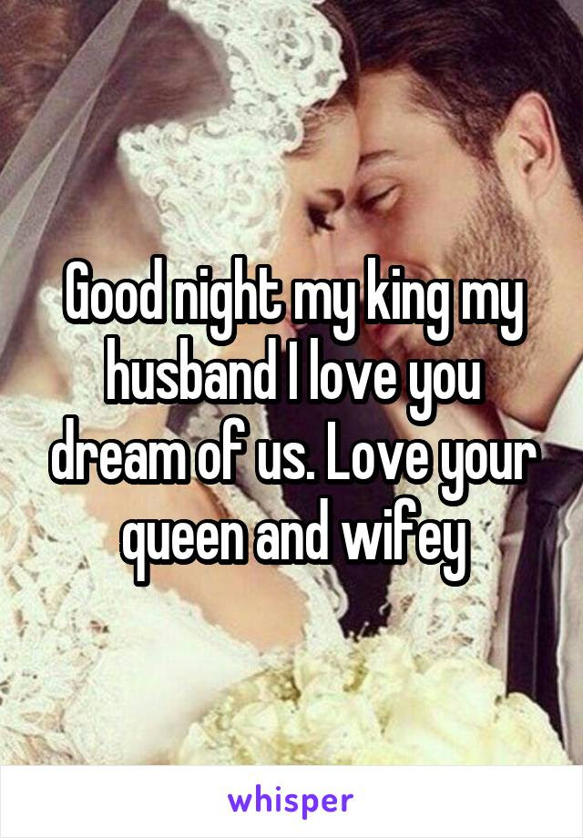 Good Night My King My Husband I Love You Dream Of Us Love Your