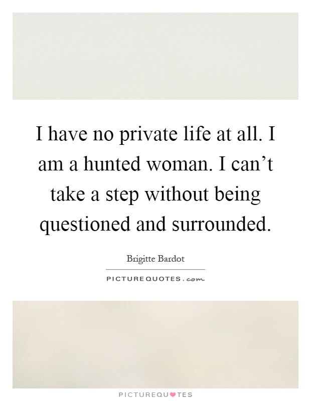 I Have No Private Life At All I Am A Hunted Woman I Cant Take