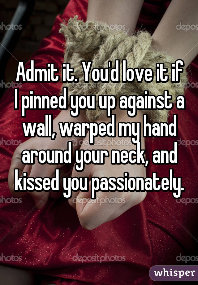 Admit It Youd Love It If I Pinned You Up Against A Wall Warped My