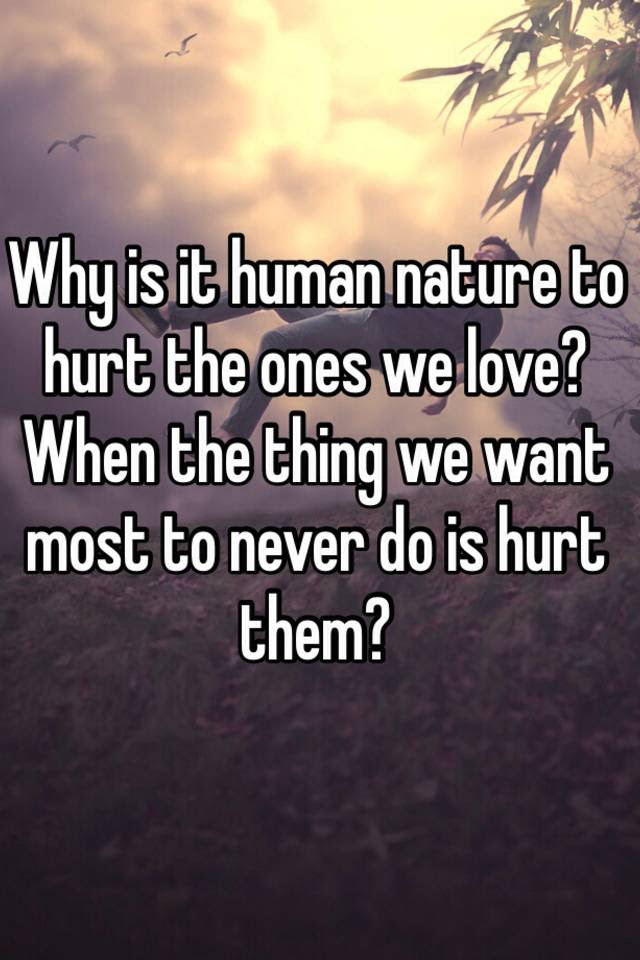 Why Is It Human Nature To Hurt The Ones We Love When The Thing We