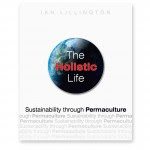 The Holistic Life: Sustainability through Permaculture. A simple and up to date introduction to permaculture, highlighting how our own behaviour is a central issue in permaculture design.