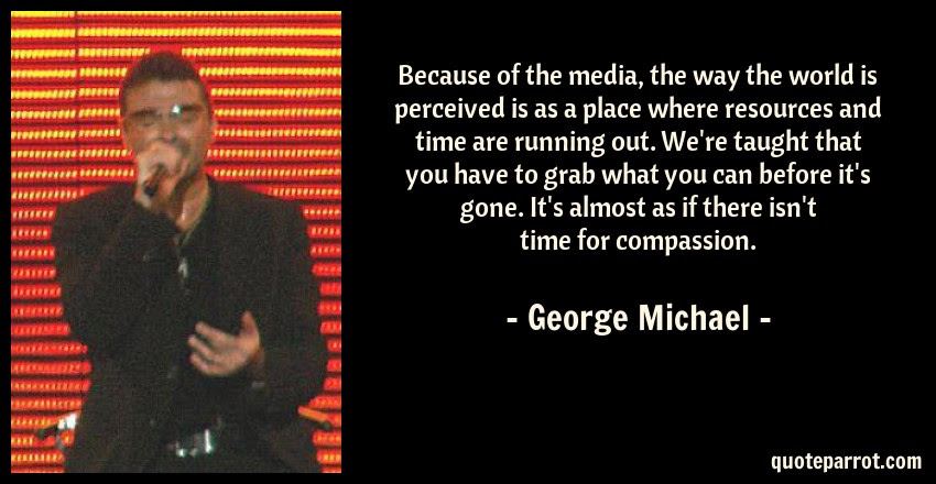 Because Of The Media The Way The World Is Perceived Is By George