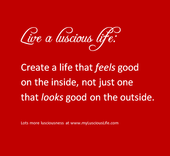 Luscious Quote Create A Life That Feels Good On The Inside Not