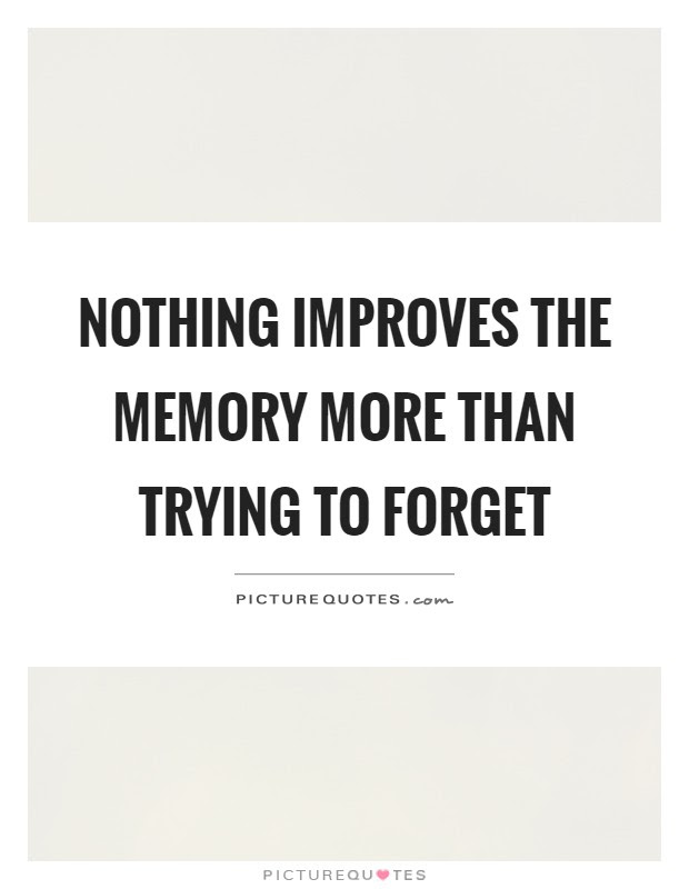 Nothing Improves The Memory More Than Trying To Forget Picture Quotes