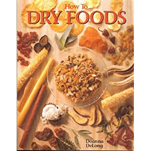 How To Dry Foods - Enjoy Wholesome Dried Fruits, Vegetables, Meats & Fish With Over 100 Delicious Tested Recipes