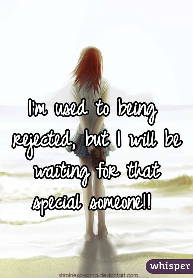 Im Used To Being Rejected But I Will Be Waiting For That Special
