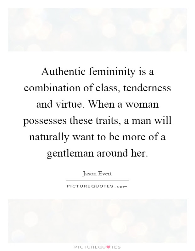 Authentic Femininity Is A Combination Of Class Tenderness And