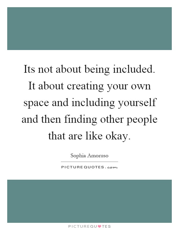 Its Not About Being Included It About Creating Your Own Space