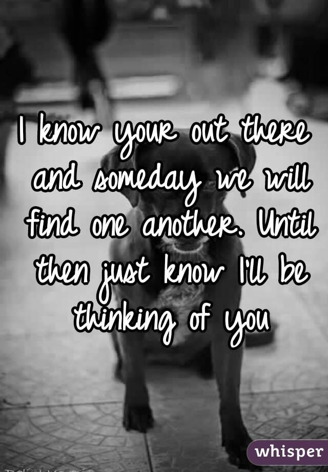 I Know Your Out There And Someday We Will Find One Another Until