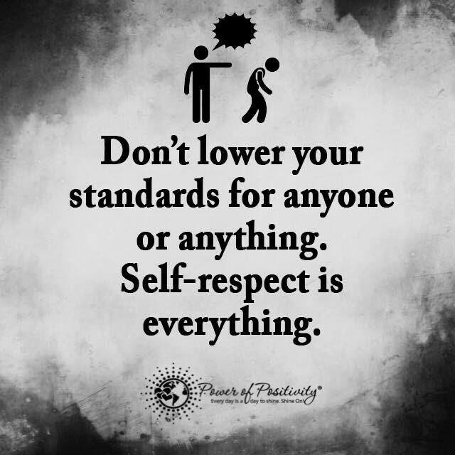 Dont Lower Your Standards For Anyone Or Anything Self Respect Is