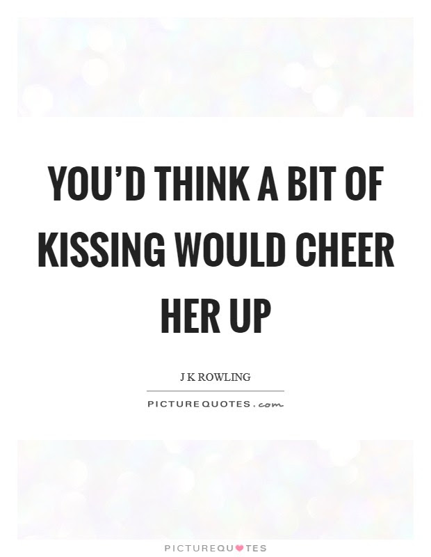 Youd Think A Bit Of Kissing Would Cheer Her Up Picture Quotes