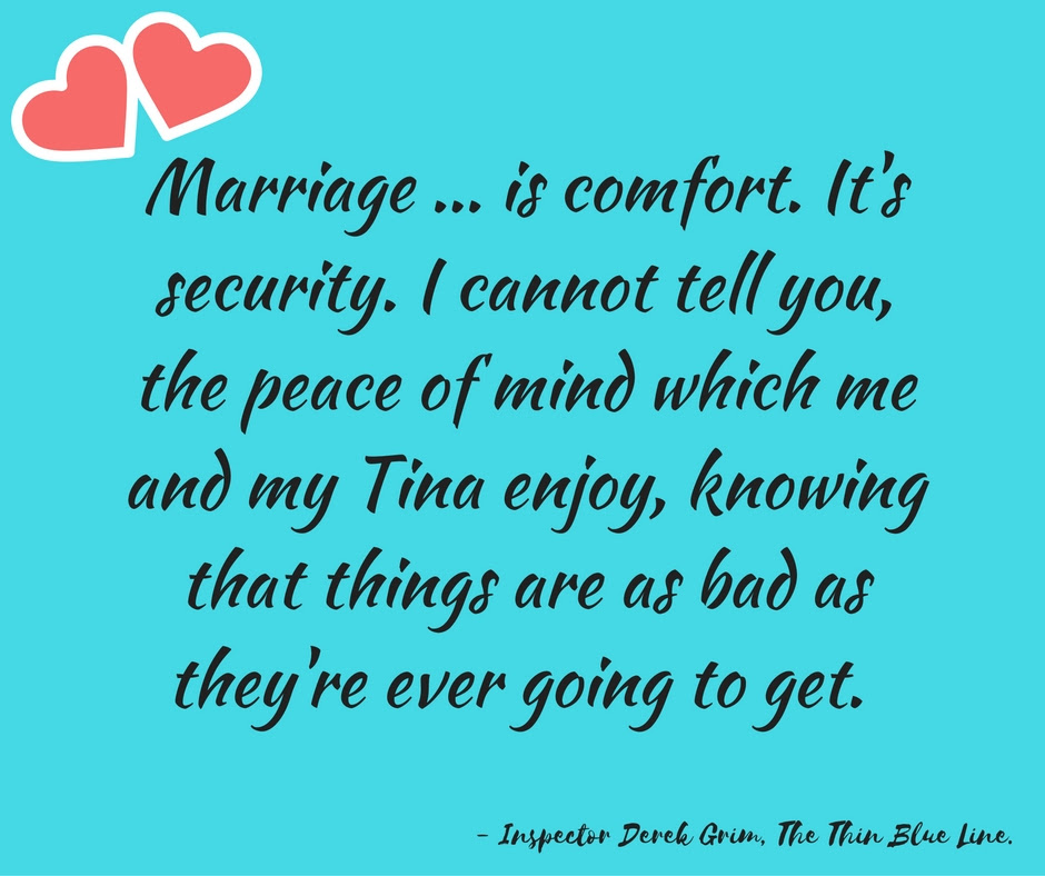 Marriage ... is comfort. It's security. I cannot tell you, the peace of mind which me and my Tina enjoy, knowing that things are as bad as they're ever going to get.