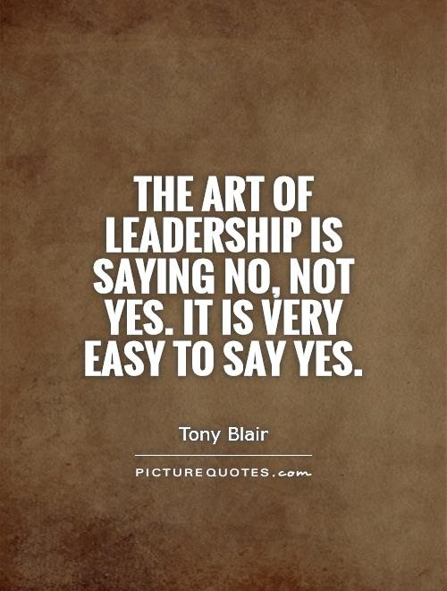 The Art Of Leadership Is Saying No Not Yes It Is Very Easy To