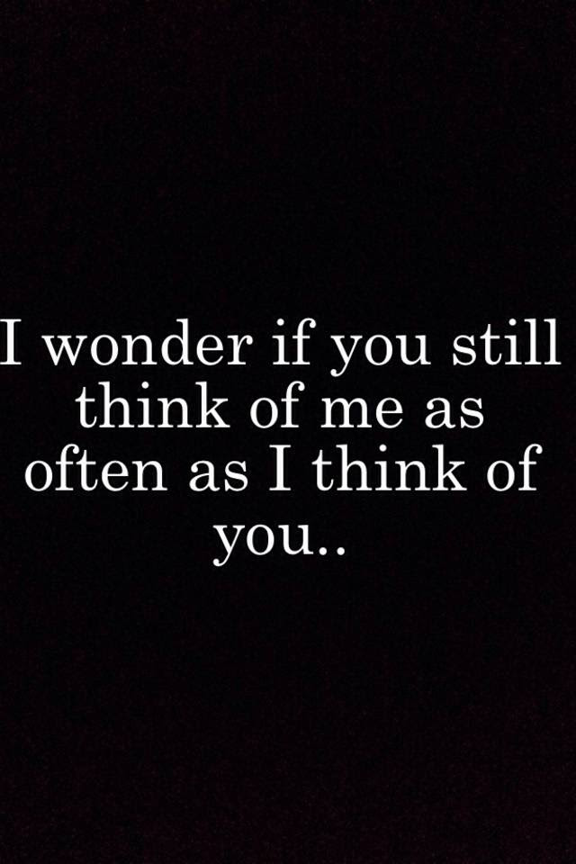 I Wonder If You Still Think Of Me As Often As I Think Of You