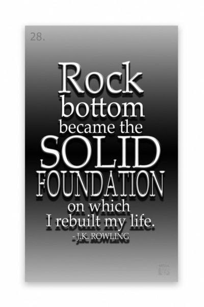 Rock Bottom Became The Solid Foundation On Which I Rebuilt M