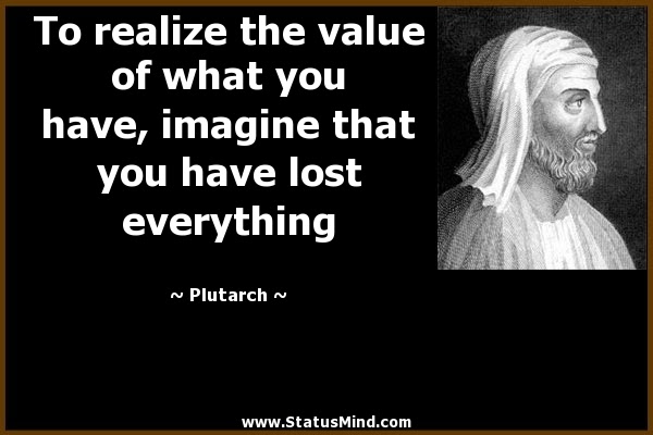 To Realize The Value Of What You Have Imagine Statusmindcom