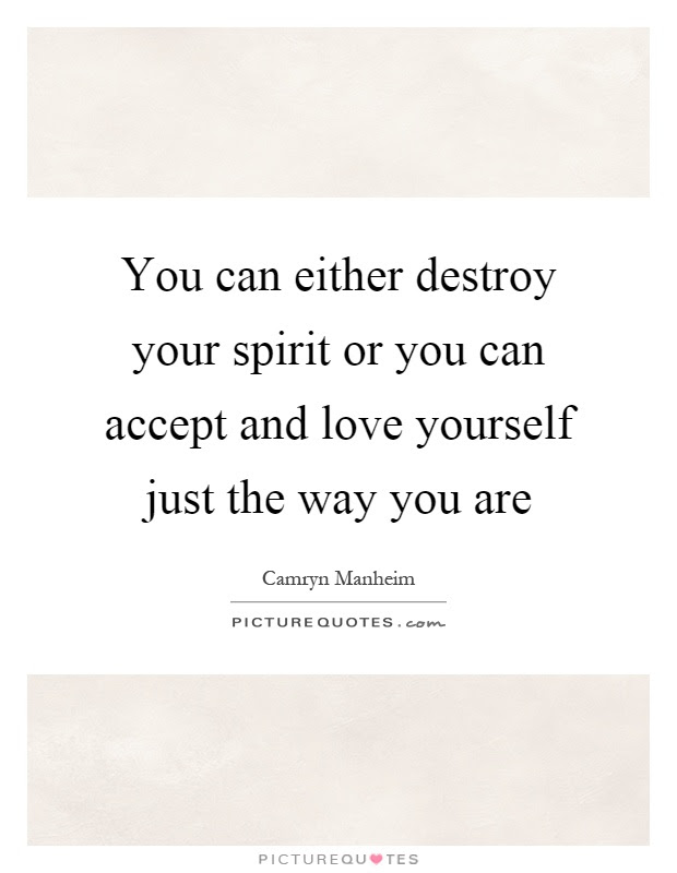 You Can Either Destroy Your Spirit Or You Can Accept And Love
