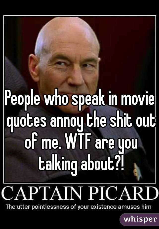 People Who Speak In Movie Quotes Annoy The Shit Out Of Me Wtf Are