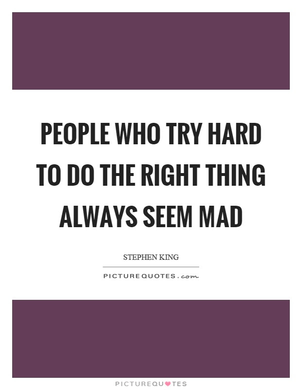 People Who Try Hard To Do The Right Thing Always Seem Mad Picture