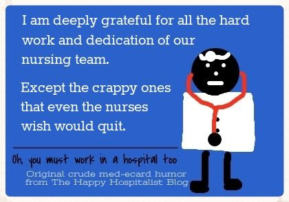 I am deeply grateful for all the hard work and dedication of our nursing team.  Except the crappy ones that even the nurses wish would quit doctor ecard humor photo.