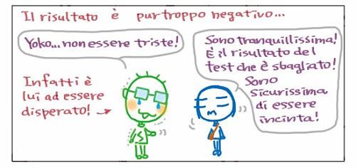 Il risultato e` purtroppo negativo… Yoko… non essere triste! Infatti e` lui ad essere disperato! Sono tranquillissima! E` il risultato del test che e` sbagliato! Sono sicurissima di essere incinta!