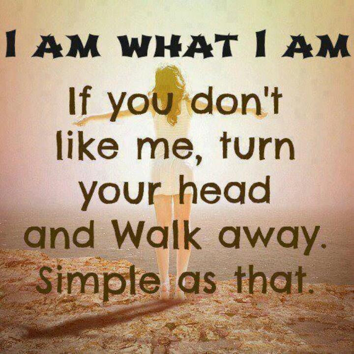 I Am What I Am If You Dont Like Me Turn Your Head And Walk